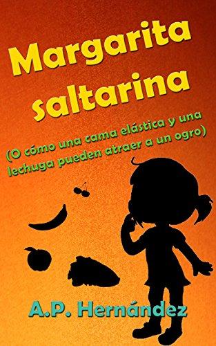 Margarita saltarina (o cómo una cama elástica y una lechuga pueden atraer a un ogro): Un libro infantil con humor, acción y mucha fruta por A.P. Hernández