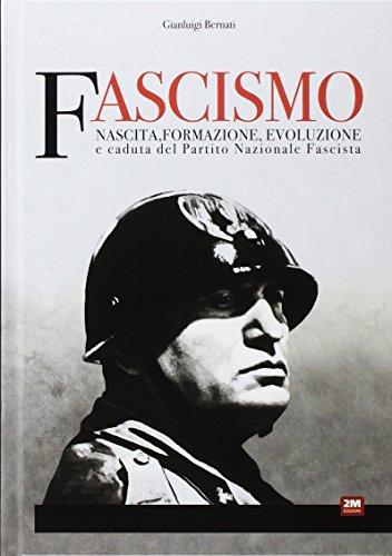 Fascismo. Nascita, formazione, evoluzione e caduta del partito nazionale fascista