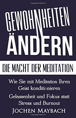 Gewohnheiten ändern - Die Macht der Meditation: Wie Sie mit Meditation Ihren Geist konditionieren - Gelassenheit und Fokus statt Stress und Burnout Erfolg, Achtsamkeit, Achtsamkeitstraining