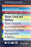 Water, Food and Welfare: Water Footprint as a Complementary Approach to Water Management in Mexico (SpringerBriefs in Environment, Security, Development and Peace Book 23) (English Edition)