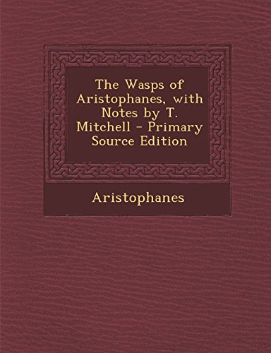 The Wasps of Aristophanes, with Notes by T. Mitchell - Primary Source Edition