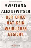 Der Krieg hat kein weibliches Gesicht von Swetlana Alexijewitsch