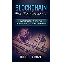 Blockchain: For Beginners! Understanding & Utilizing The Power Of Financial Technology (FinTech, Financial Technology, Big Data) (English Edition)