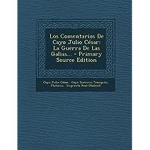 Los Comentarios de Cayo Julio Cesar: La Guerra de Las Galias... - Primary Source Edition
