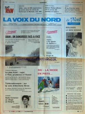 VOIX DU NORD (LA) [No 14130] du 30/11/1989 - LIBAN - UN DANGEREUX FACE-A-FACE - LE PLAN KOHL - REJET A L'EST - PRUDENCE A L'OUEST - TCHECOSLOVAQUIE - SUR LA VOIE D'ELECTIONS LIBRES - ROUMANIE - NADIA COMANECI SE REFUGIE EN HONGRIE - LES SPORTS -SKI - BASKET - FOULARD ISLAMIQUE - JOSPIN - PAS BESOIN DE LEGIFERER - NOUVELLE-CALEDONIE - PROJET DE LOI D'AMNISTIE ADOPTE - SIDERURGIE - PLUS DE 500 SUPPRESSIONS DE POSTES DANS LES USINES DE DUNKERQUE ET MARDYCK - GUERRE DES PORTS - DECLARATION DE MELLI