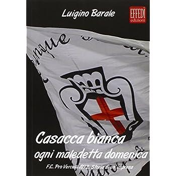 Casacca Bianca. Ogni Maledetta Domenica. F.c. Pro Vercelli 1892. Storia Di Un'impresa