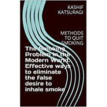 The Smoking Problem in the Modern World. Effective ways to eliminate the false desire to inhale smoke: METHODS TO QUIT SMOKING (English Edition)