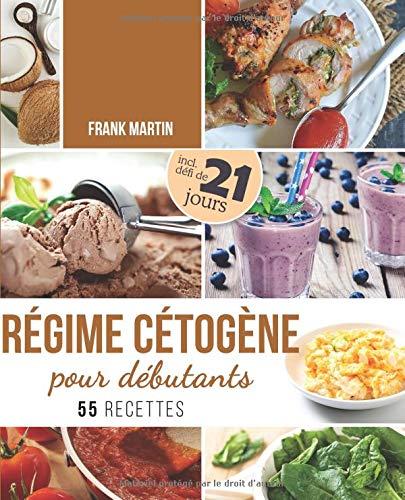 Régime cétogène pour débutants: Défi de 21 jours et 55 recettes savoureuses - Comment transformer votre corps en une machine à brûler les graisses pour vivre plus sainement et augmenter votre énergie par  Frank Martin