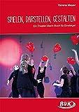 Spielen, Darstellen, Gestalten: Ein Theater-Mach-Buch auch für Einsteiger