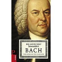 Die ganze Welt bewundert Bach: Von Kennern für Liebhaber