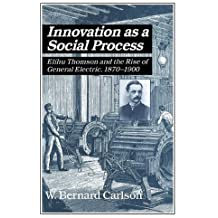 Innovation as a Social Process: Elihu Thomson and the Rise of General Electric (Studies in Economic History and Policy: USA in the Twentieth Century) by W. Bernard Carlson (1991-10-25)