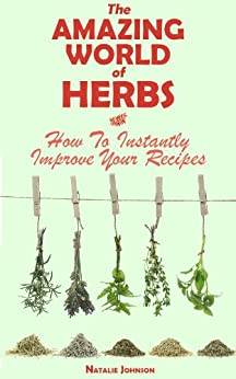 The Amazing World Of Herbs: How To Instantly Improve Your Recipes (Cooking With Herbs, Herbs and Spices, Herbs) (English Edition) von [Johnson, Natalie]