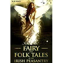 FAIRY AND FOLK TALES OF THE IRISH PEASANTRY (Sixty-Four Celtic Myth and Legend) - Annotated Fairy Tale Origins (English Edition)
