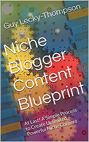 Niche Blogger Content Blueprint: At Last! A Simple Process to Create Unlimited, Powerful Niche Content