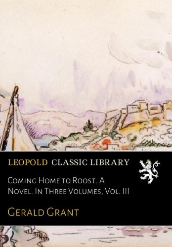 Coming Home to Roost. A Novel. In Three Volumes, Vol. III por Gerald Grant