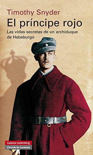 El príncipe rojo: Las vidas secretas de un archiduque de Habsburgo (Historia) por Timothy Snyder