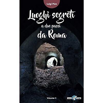 Luoghi Segreti A Due Passi Da Roma - Volume 3: Le Guide Che Non C'erano...