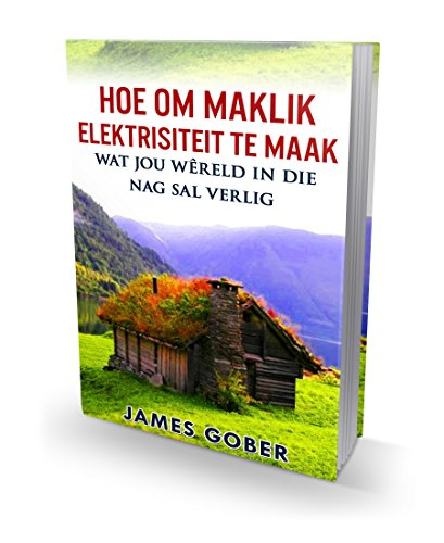 Hoe om maklik elektrisiteit te maak wat jou wêreld in die nag sal verlig: This is in Afrikaans (Afrikaans Edition) por James Gober