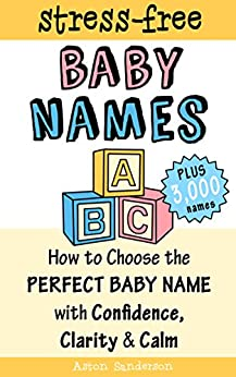 Baby Names: How to Choose the Perfect Baby Name with Confidence, Clarity and Calm (The Stress-Free Baby Names Book & 3,000 Baby Names List) (English Edition) di [Sanderson, Aston]