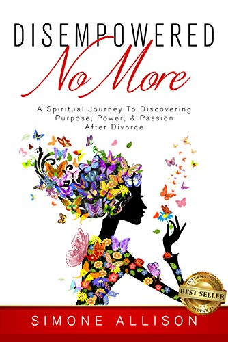 Disempowered No More : A Spiritual Journey to Discovering Purpose, Power, & Passion After Divorce (English Edition)