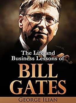 Bill Gates: The Life and Business Lessons of Bill Gates by [Ilian, George]