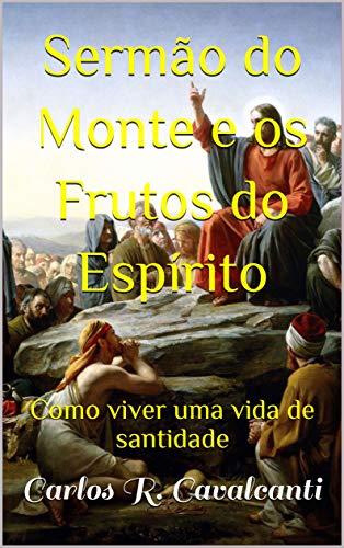 SERMÃO DO MONTE E OS FRUTOS DO ESPÍRITO: Como viver uma vida de santidade (Portuguese Edition) por Carlos R.  Cavalcanti