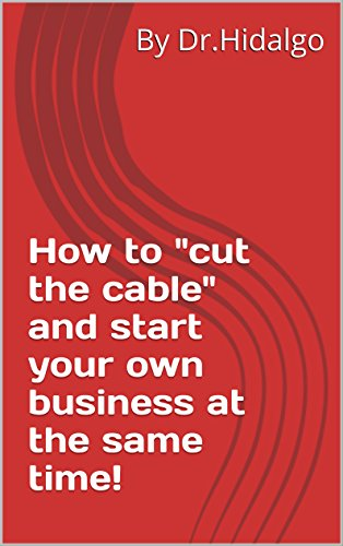 How to cut the cable and start your own business at the same time! (English Edition)