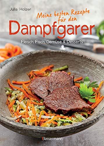 Meine besten Rezepte für den Dampfgarer: Fleisch, Fisch, Gemüse und Desserts