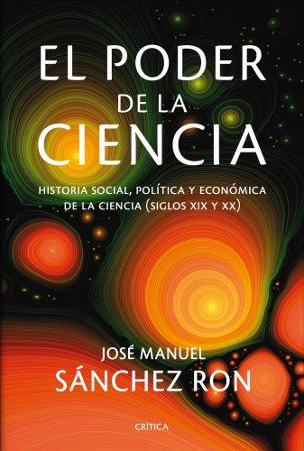 El poder de la ciencia: Historia social, política y económica de la ciencia (siglos XIX y XX) (Serie Mayor)