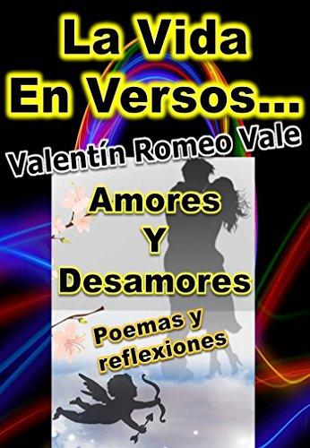 La Vida En Versos: Amores Y Desamores por Valentín  Romeo V.