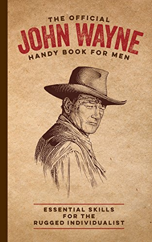 The Official John Wayne Handy Book for Men: Essential Skills for the Rugged Individualist (Männer Fitness Magazin)