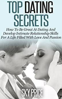 Dating: Top Dating Secrets: How To Be Great At Dating And Develop Intimate Relationship Skills For A Life Filled With Love And Passion (Dating, Relationships, Love) (English Edition) par [Price, Sky]