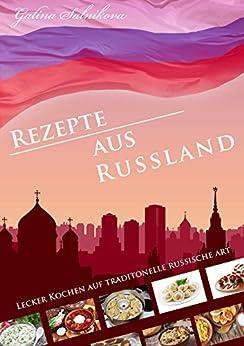 Rezepte aus Russland, lecker russisch kochen: Lecker kochen auf traditionelle russische Art