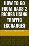How To Go From Rags 2 Riches Using Traffic Exchanges (English Edition)