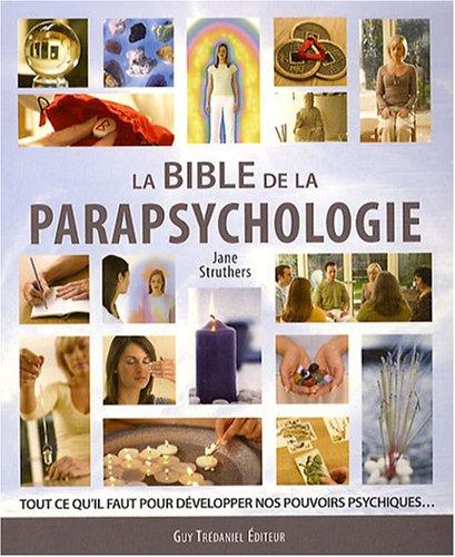 La bible de la parapsychologie : Tout ce qu'il faut savoir pour dvelopper nos pouvoirs psychiques