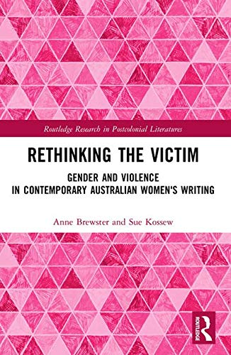 Rethinking the Victim: Gender and Violence in Contemporary Australian Women's Writing (Routledge Research in Postcolonial Literatures)