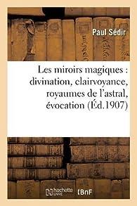 Les miroirs magiques : divination, clairvoyance, royaumes de l'astral, évocation: par Paul Sédir