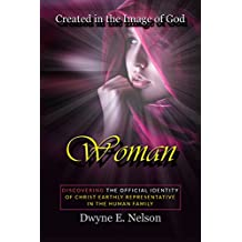 Woman: DISCOVERING THE OFFICIAL IDENTITY  Of Christ Earthly Representative  In The Human Family (Created in the image of God Book 1) (English Edition)