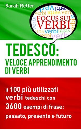 TEDESCO: VELOCE APPRENDIMENTO DI VERBI: Il 100 più utilizzati verbi tedeschi con 3600 esempi de frase: passato, presente e futuro.