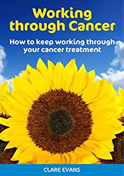 Working Through Cancer: How to keep working through your cancer treatment by [Evans, Clare]