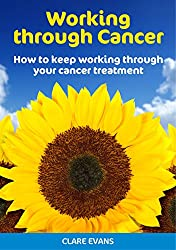 Working Through Cancer: How to keep working through your cancer treatment (English Edition)