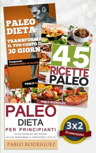 paleo dieta: paleo dieta per principianti + 45 ricette paleo per persone impegnate + trasforma il tuo corpo in 30 giorni con la paleo dieta: promozione speciale 3x2