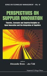 Perspectives On Supplier Innovation: Theories, Concepts And Empirical Insights On Open Innovation And The Integration Of Suppliers (Series on Technology Management)