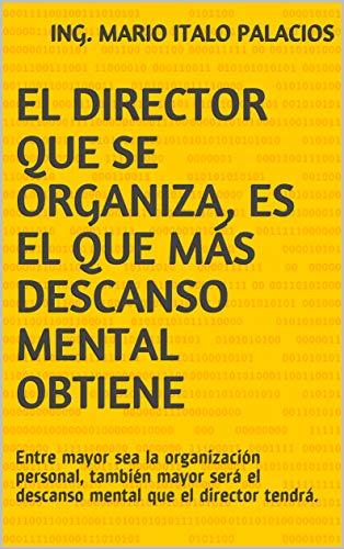 EL DIRECTOR QUE SE ORGANIZA, ES EL QUE MÁS DESCANSO MENTAL OBTIENE: Entre mayor sea la organización personal, también mayor será el descanso mental que el director tendrá. por Ing. Mario Italo Palacios