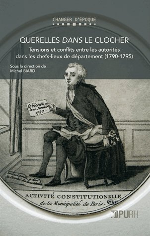 Querelles dans le clocher : Tensions et conflits entre les autorités dans les chefs-lieux de département (1790-1795) par Michel Biard