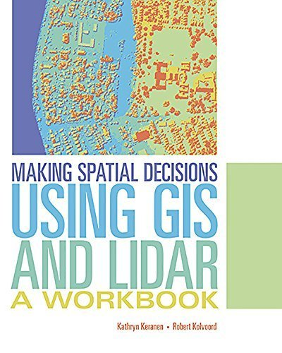 Making Spatial Decisions Using GIS and Lidar: A Workbook by Kathryn Keranen (2015-10-14)