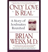 [ [ [ Only Love is Real: A Story of Soulmates Reunited [ ONLY LOVE IS REAL: A STORY OF SOULMATES REUNITED ] By Weiss, Brian L ( Author )Mar-01-1997 Paperback