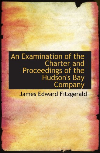 An Examination of the Charter and Proceedings of the Hudson's Bay Company
