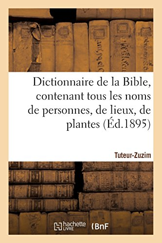 Dictionnaire de la Bible, contenant tous les noms de personnes, de lieux, Fascicule 39 Tuteur-Zuzim:, de plantes, d'animaux mentionnés dans les Saintes Écritures, les questions théologiques. par Sans Auteur