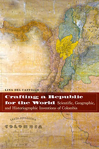 Crafting a Republic for the World: Scientific, Geographic, and Historiographic Inventions of Colombia (English Edition)